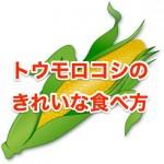 トウモロコシの食べ方やきれいに食べる方法について解説!
