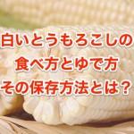 白いとうもろこしの食べ方やゆで方、保存方法について解説!